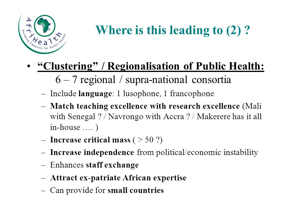 Clustering / Regionalisation of Public Health: 6 – 7 regional / supra-national consortia –Include language: 1 lusophone, 1 francophone –Match teaching excellence with research excellence (Mali with Senegal .