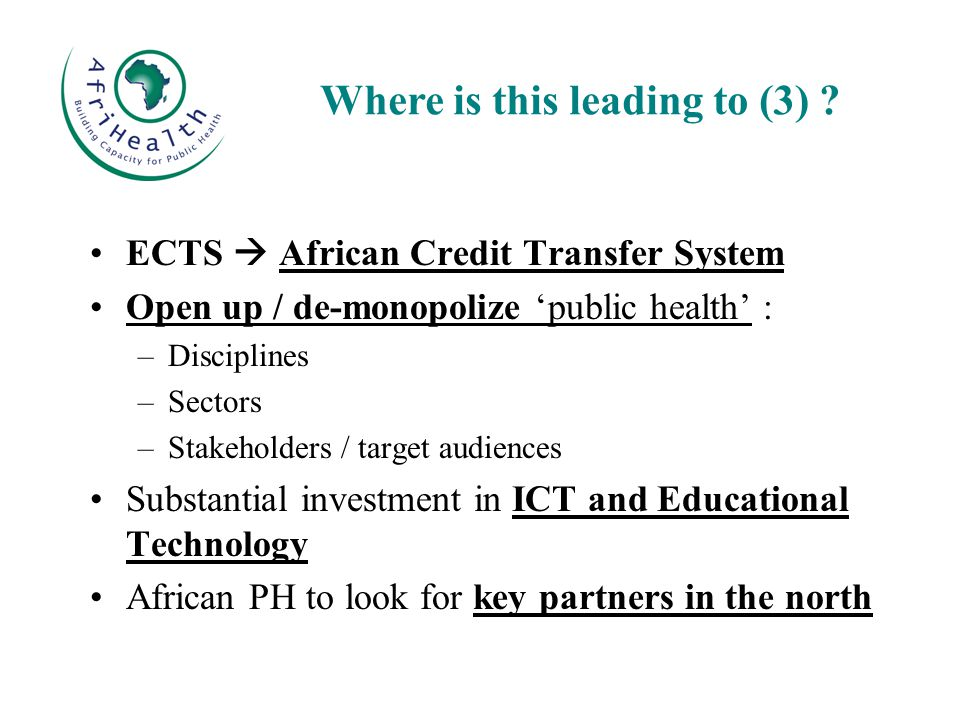 ECTS  African Credit Transfer System Open up / de-monopolize 'public health' : –Disciplines –Sectors –Stakeholders / target audiences Substantial investment in ICT and Educational Technology African PH to look for key partners in the north Where is this leading to (3) ?