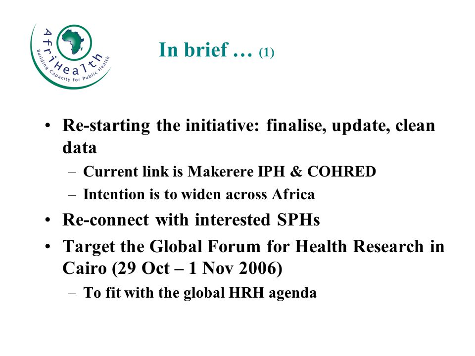 Re-starting the initiative: finalise, update, clean data –Current link is Makerere IPH & COHRED –Intention is to widen across Africa Re-connect with interested SPHs Target the Global Forum for Health Research in Cairo (29 Oct – 1 Nov 2006) –To fit with the global HRH agenda In brief … (1)