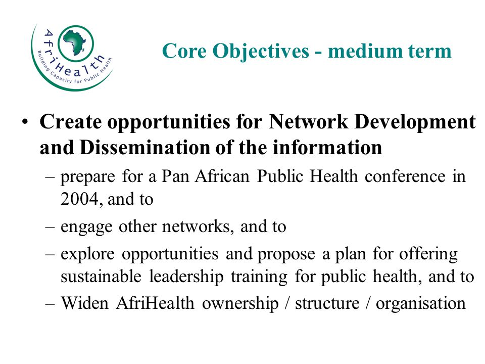 Create opportunities for Network Development and Dissemination of the information –prepare for a Pan African Public Health conference in 2004, and to –engage other networks, and to –explore opportunities and propose a plan for offering sustainable leadership training for public health, and to –Widen AfriHealth ownership / structure / organisation Core Objectives - medium term