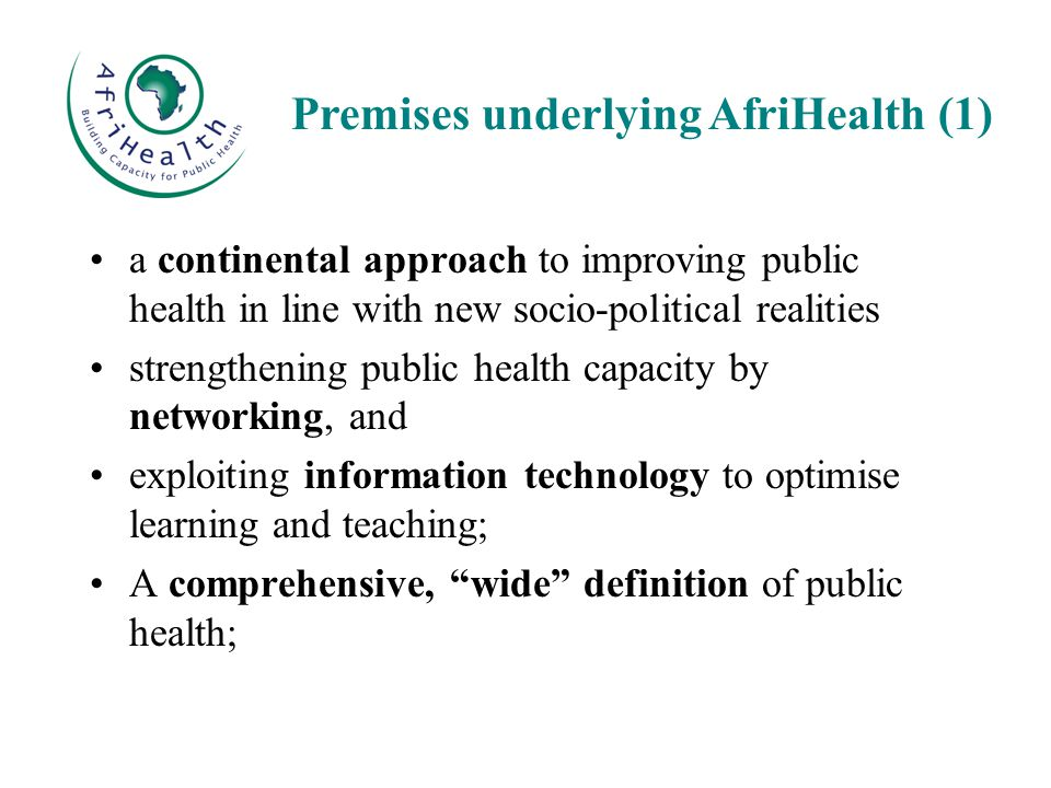 a continental approach to improving public health in line with new socio-political realities strengthening public health capacity by networking, and exploiting information technology to optimise learning and teaching; A comprehensive, wide definition of public health; Premises underlying AfriHealth (1)