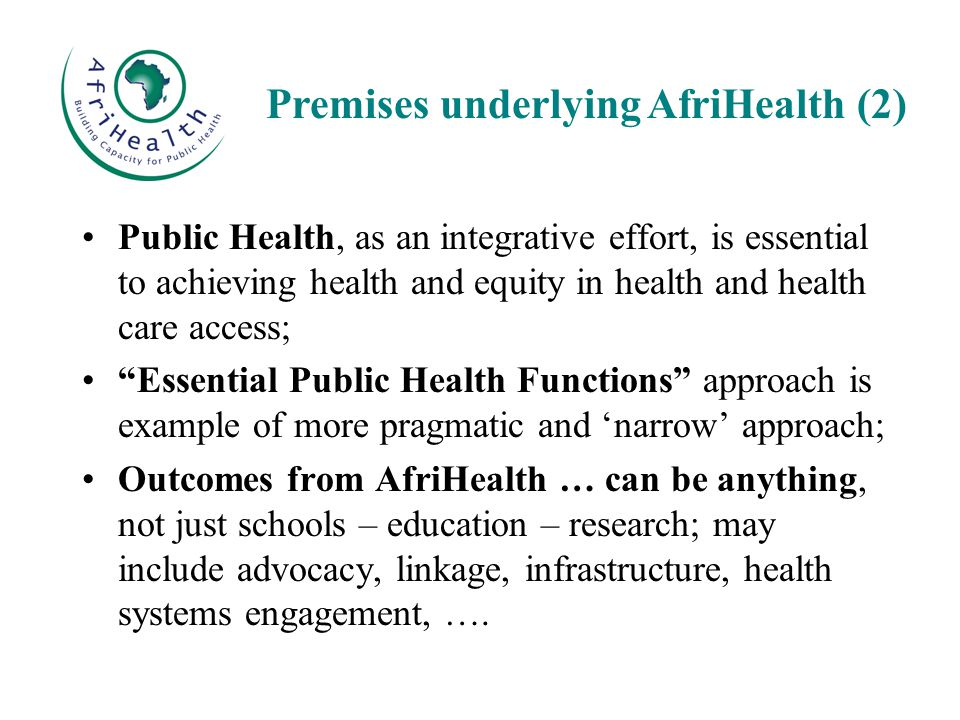 Public Health, as an integrative effort, is essential to achieving health and equity in health and health care access; Essential Public Health Functions approach is example of more pragmatic and 'narrow' approach; Outcomes from AfriHealth … can be anything, not just schools – education – research; may include advocacy, linkage, infrastructure, health systems engagement, ….