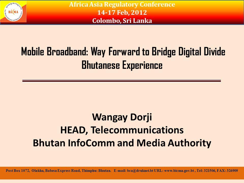 Global Trend in Broadband Africa Asia Regulatory Conference 14-17 Feb, 2012 Colombo, Sri Lanka Post Box 1072, Olakha, Babesa Express Road, Thimphu: Bhutan.