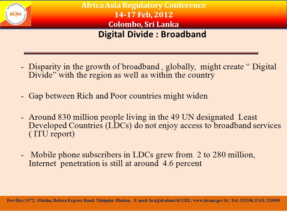 Factors Attributing to the Digital Divide -Lack of Infrastructure ( Missing Link Report) -Widening levels of education seem to magnify the digital divide ( Stanford report) -Income/cost of access -Race Africa Asia Regulatory Conference 14-17 Feb, 2012 Colombo, Sri Lanka Post Box 1072, Olakha, Babesa Express Road, Thimphu: Bhutan.