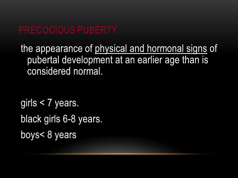 PRECOCIOUS PUBERTY the appearance of physical and hormonal signs of pubertal development at an earlier age than is considered normal.