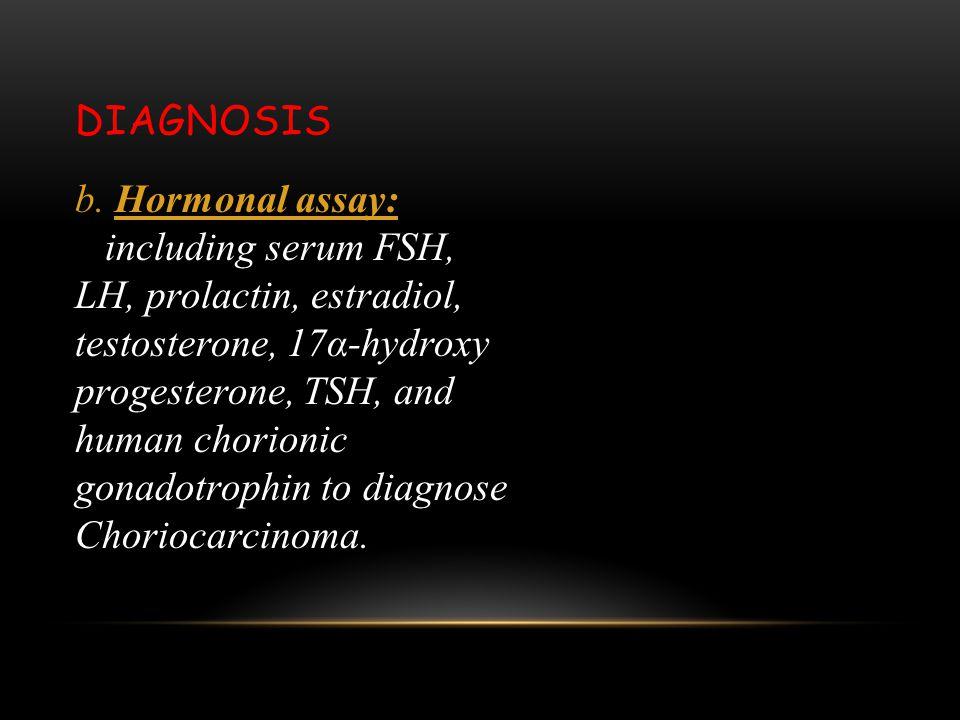 DIAGNOSIS b. Hormonal assay: including serum FSH, LH, prolactin, estradiol, testosterone, 17α-hydroxy progesterone, TSH, and human chorionic gonadotro