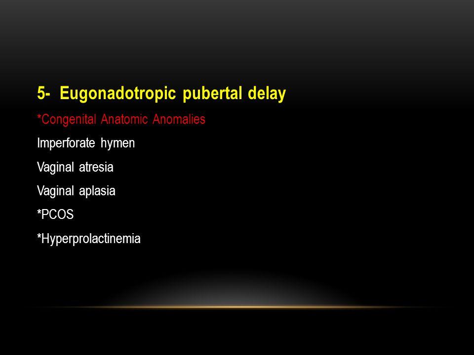5- Eugonadotropic pubertal delay *Congenital Anatomic Anomalies Imperforate hymen Vaginal atresia Vaginal aplasia *PCOS *Hyperprolactinemia
