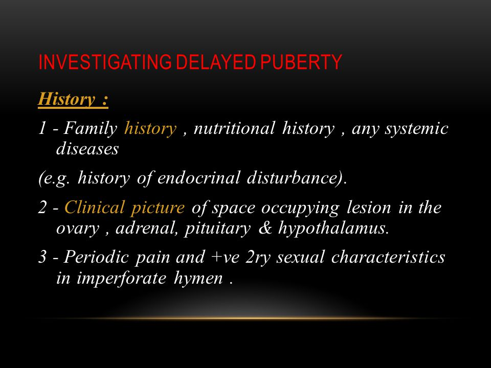 INVESTIGATING DELAYED PUBERTY History : 1 - Family history, nutritional history, any systemic diseases (e.g.