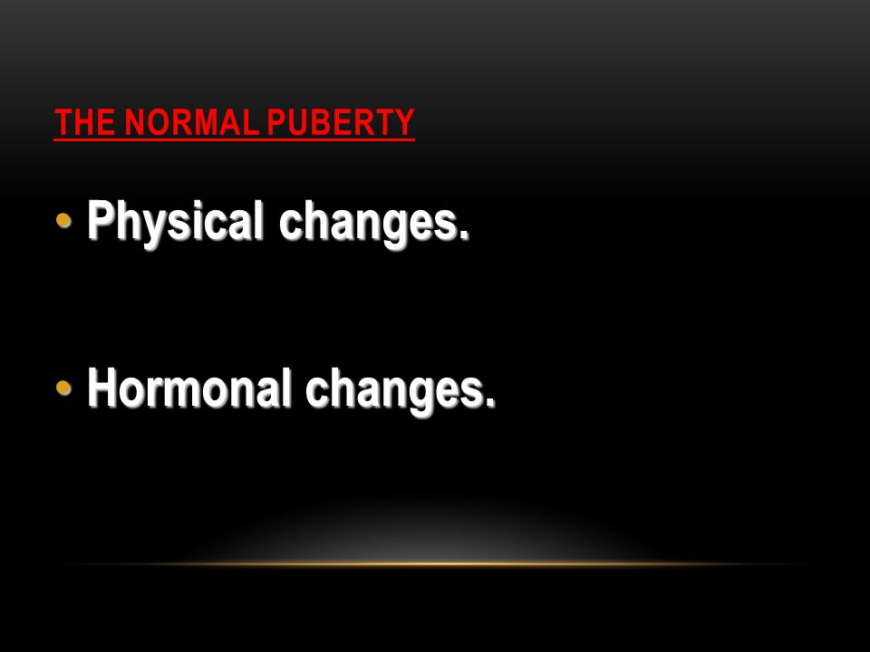 THE NORMAL PUBERTY Physical changes. Physical changes. Hormonal changes. Hormonal changes.