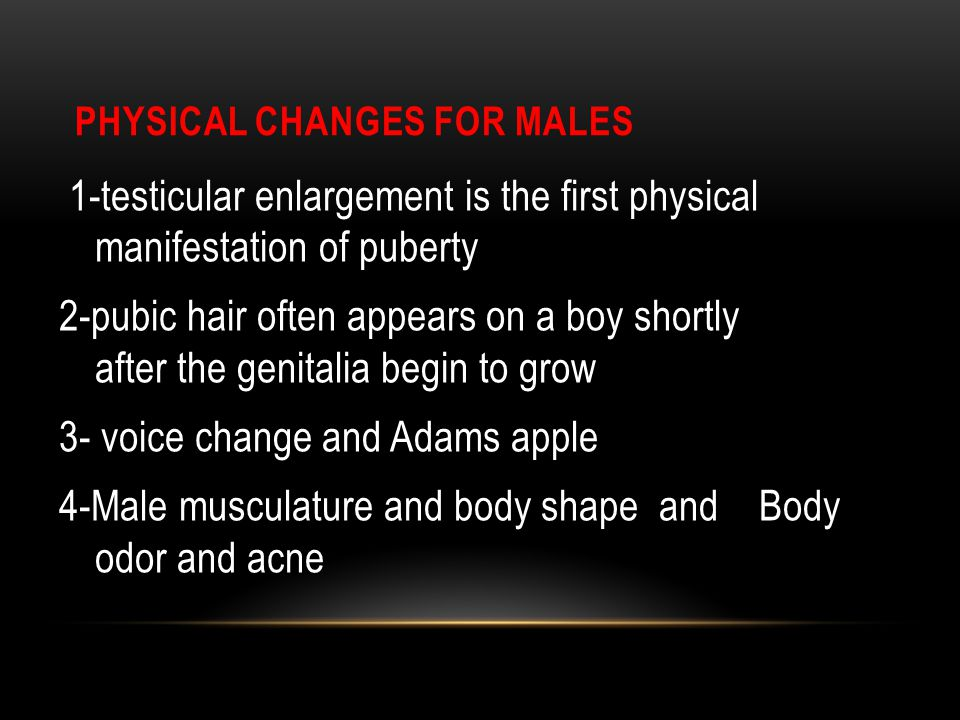 PHYSICAL CHANGES FOR MALES 1-testicular enlargement is the first physical manifestation of puberty 2-pubic hair often appears on a boy shortly after the genitalia begin to grow 3- voice change and Adams apple 4-Male musculature and body shape and Body odor and acne