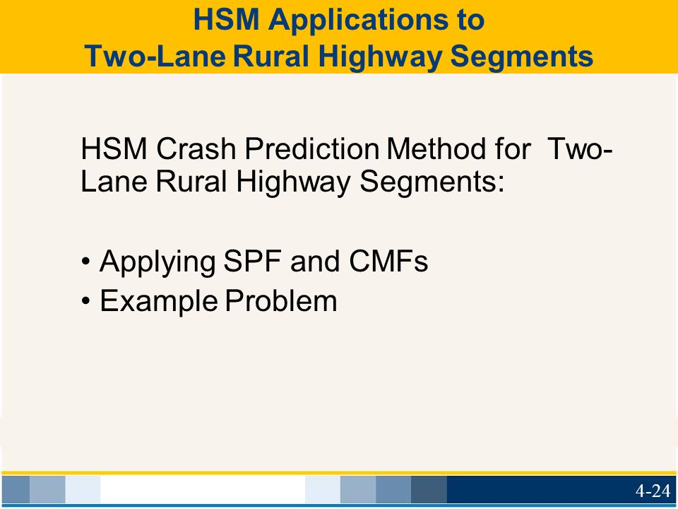 HSM Applications to Two-Lane Rural Highway Segments HSM Crash Prediction Method for Two- Lane Rural Highway Segments: Applying SPF and CMFs Example Problem 4-24