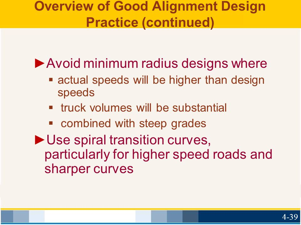 Overview of Good Alignment Design Practice (continued) ►Avoid minimum radius designs where  actual speeds will be higher than design speeds  truck volumes will be substantial  combined with steep grades ►Use spiral transition curves, particularly for higher speed roads and sharper curves 4-39