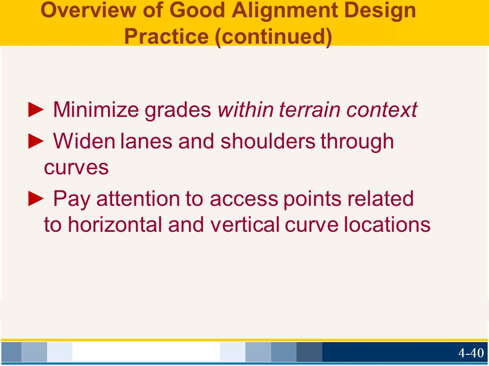 Overview of Good Alignment Design Practice (continued) ► Minimize grades within terrain context ► Widen lanes and shoulders through curves ► Pay attention to access points related to horizontal and vertical curve locations 4-40