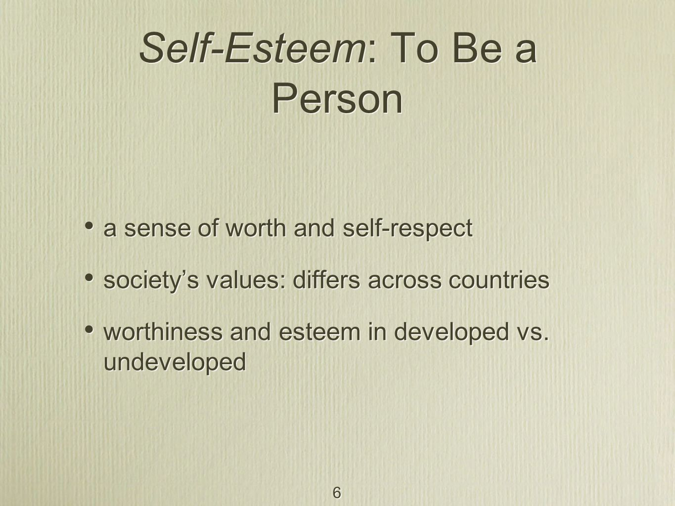 6 Self-Esteem: To Be a Person a sense of worth and self-respect society's values: differs across countries worthiness and esteem in developed vs. unde