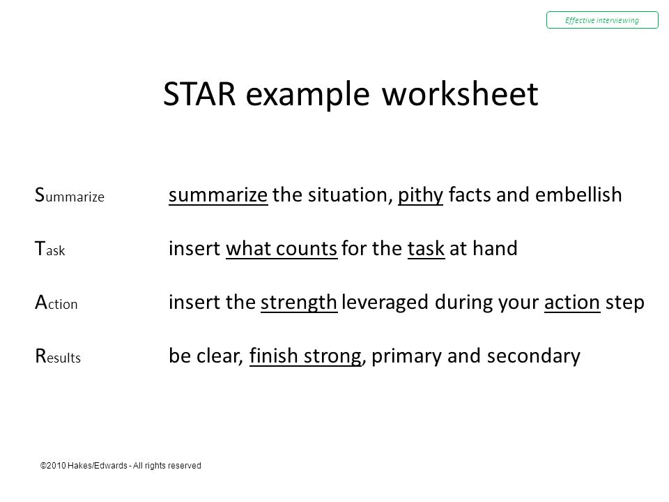 ©2010 Hakes/Edwards - All rights reserved STAR example worksheet S ummarize summarize the situation, pithy facts and embellish T ask insert what counts for the task at hand A ction insert the strength leveraged during your action step R esults be clear, finish strong, primary and secondary Effective interviewing