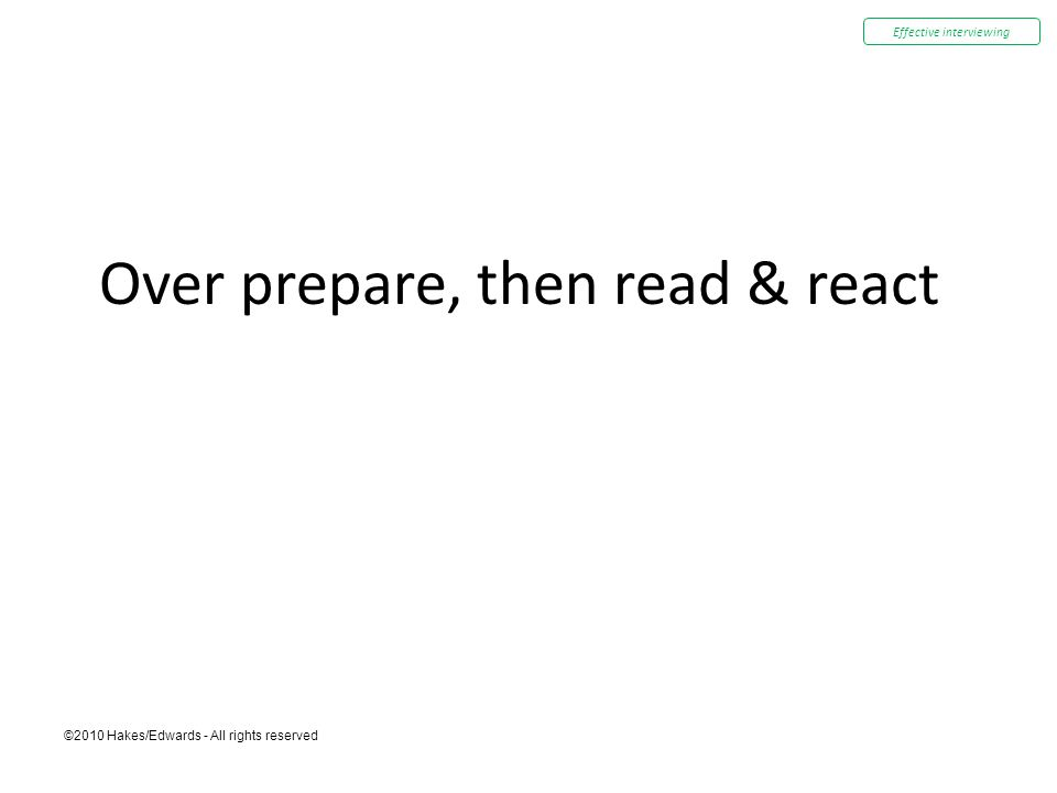 ©2010 Hakes/Edwards - All rights reserved Over prepare, then read & react Effective interviewing