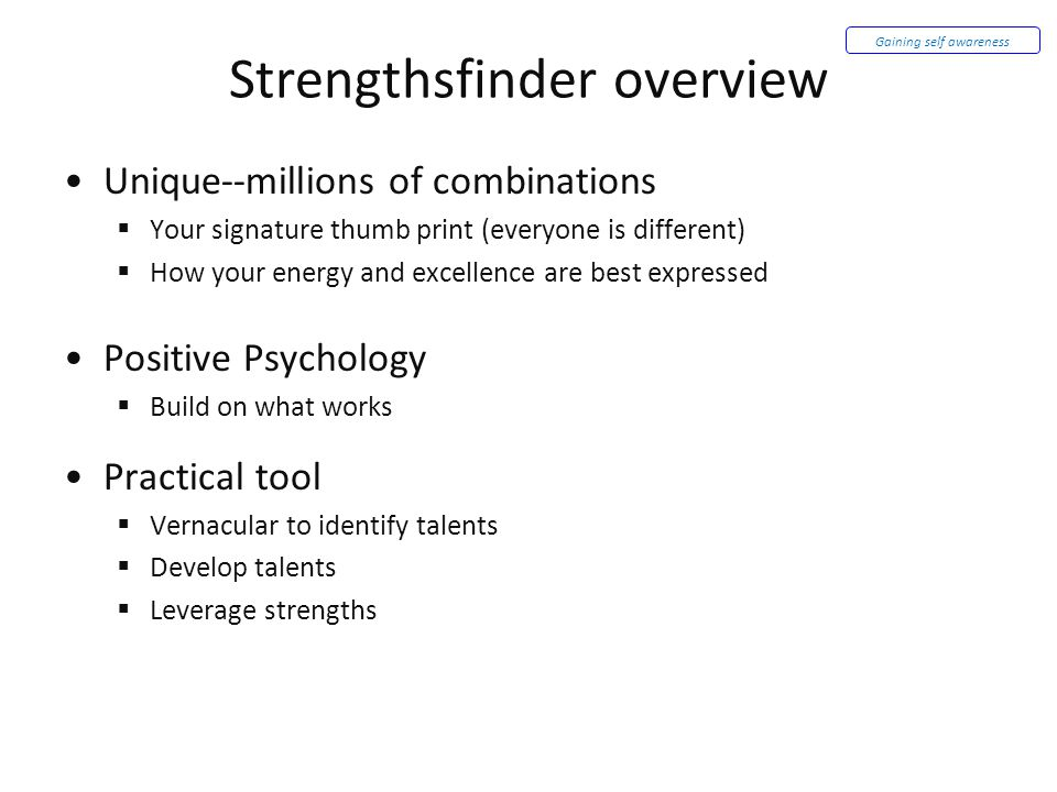 Strengthsfinder overview Unique--millions of combinations  Your signature thumb print (everyone is different)  How your energy and excellence are best expressed Positive Psychology  Build on what works Practical tool  Vernacular to identify talents  Develop talents  Leverage strengths Gaining self awareness