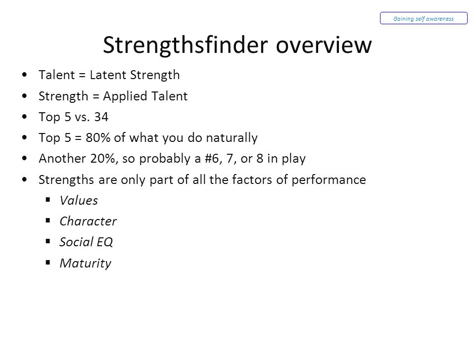 Strengthsfinder overview Talent = Latent Strength Strength = Applied Talent Top 5 vs. 34 Top 5 = 80% of what you do naturally Another 20%, so probably