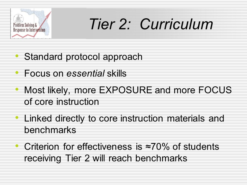 Tier 2: Curriculum Standard protocol approach Focus on essential skills Most likely, more EXPOSURE and more FOCUS of core instruction Linked directly to core instruction materials and benchmarks Criterion for effectiveness is ≈70% of students receiving Tier 2 will reach benchmarks