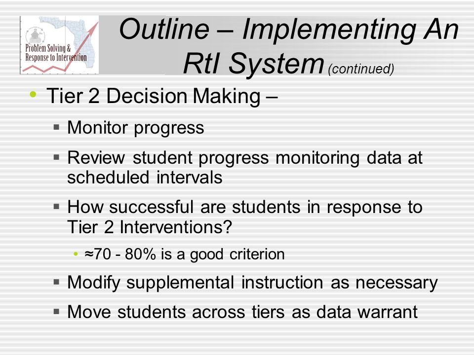 Outline – Implementing An RtI System (continued) Tier 2 Decision Making –  Monitor progress  Review student progress monitoring data at scheduled intervals  How successful are students in response to Tier 2 Interventions.