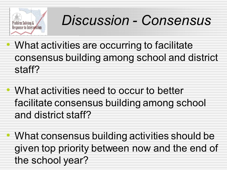 Discussion - Consensus What activities are occurring to facilitate consensus building among school and district staff.