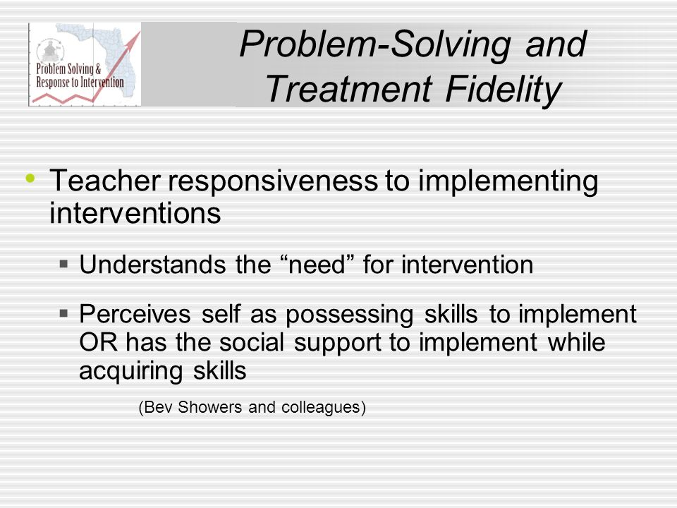 Problem-Solving and Treatment Fidelity Teacher responsiveness to implementing interventions  Understands the need for intervention  Perceives self as possessing skills to implement OR has the social support to implement while acquiring skills (Bev Showers and colleagues)