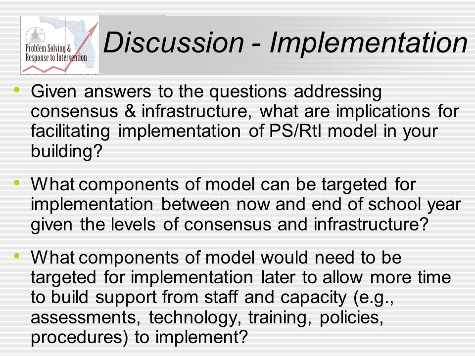 Discussion - Implementation Given answers to the questions addressing consensus & infrastructure, what are implications for facilitating implementation of PS/RtI model in your building.