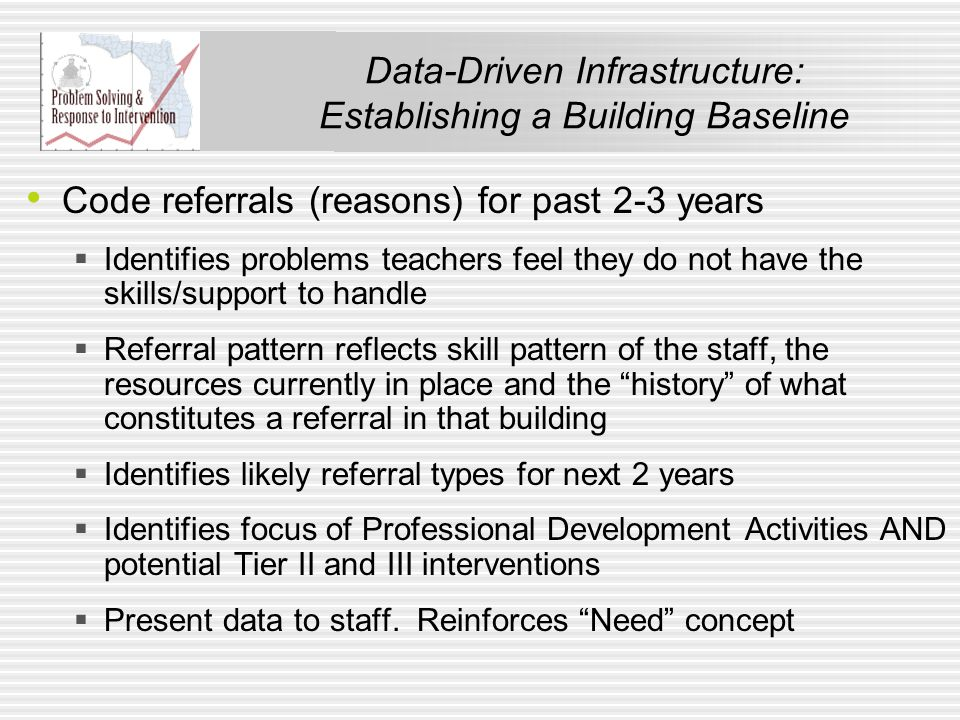 Data-Driven Infrastructure: Establishing a Building Baseline Code referrals (reasons) for past 2-3 years  Identifies problems teachers feel they do not have the skills/support to handle  Referral pattern reflects skill pattern of the staff, the resources currently in place and the history of what constitutes a referral in that building  Identifies likely referral types for next 2 years  Identifies focus of Professional Development Activities AND potential Tier II and III interventions  Present data to staff.
