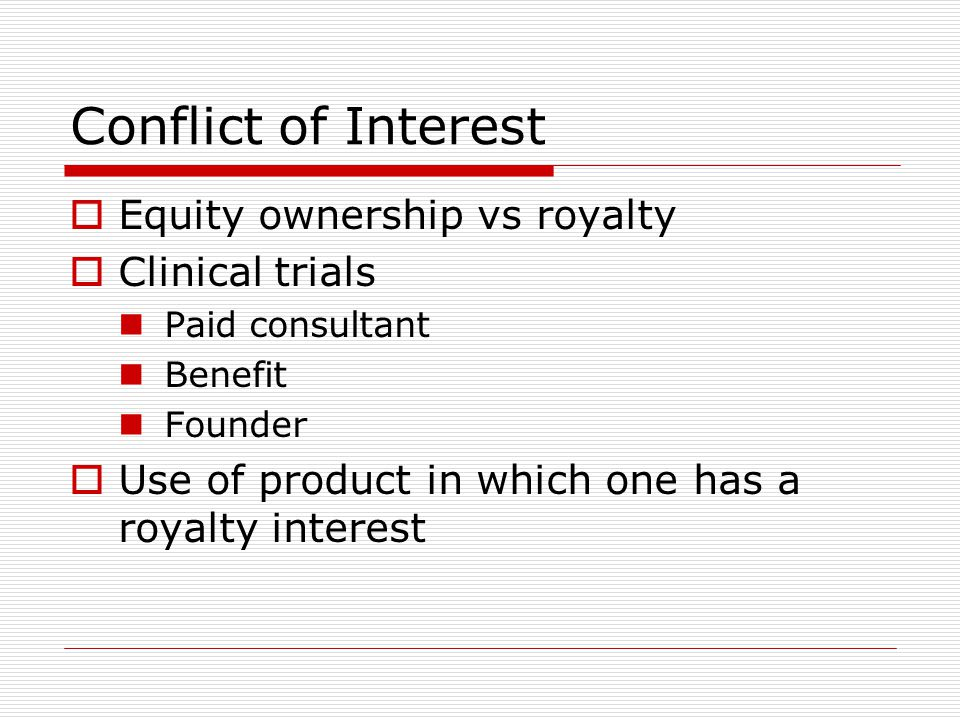 Conflict of Interest  Equity ownership vs royalty  Clinical trials Paid consultant Benefit Founder  Use of product in which one has a royalty interest