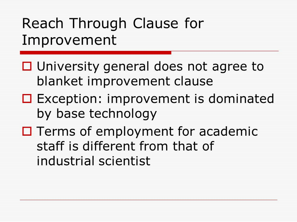 Reach Through Clause for Improvement  University general does not agree to blanket improvement clause  Exception: improvement is dominated by base technology  Terms of employment for academic staff is different from that of industrial scientist