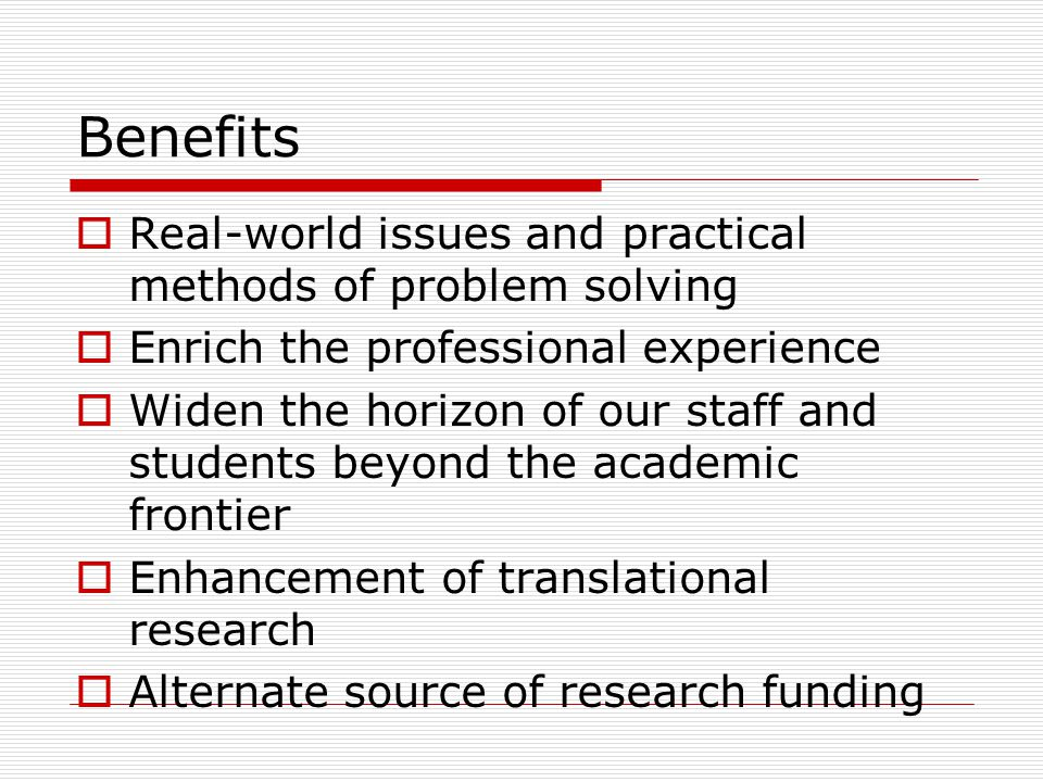 Benefits  Real-world issues and practical methods of problem solving  Enrich the professional experience  Widen the horizon of our staff and students beyond the academic frontier  Enhancement of translational research  Alternate source of research funding