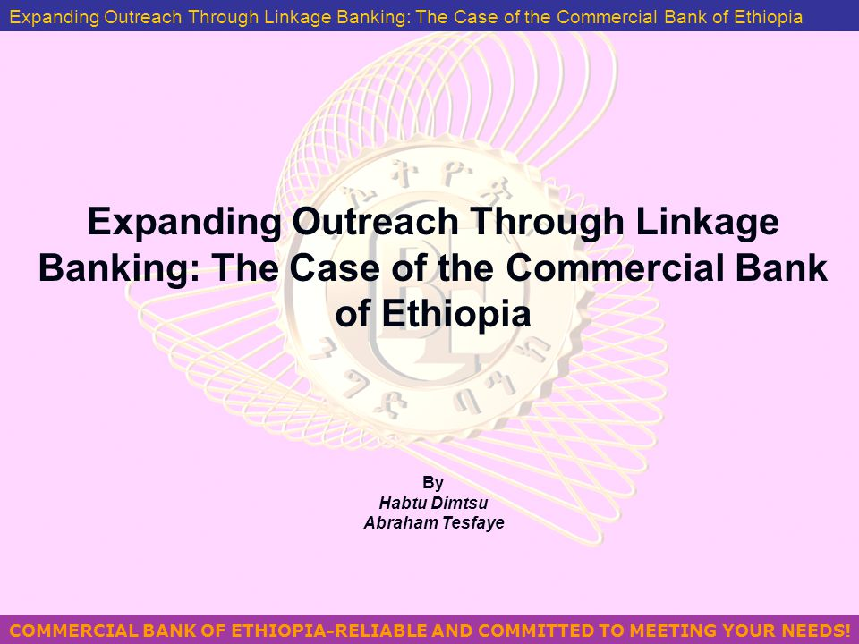 COMMERCIAL BANK OF ETHIOPIA-RELIABLE AND COMMITTED TO MEETING YOUR NEEDS! MANAGING PROBLEM LOANS IN ETHIOPIA BY GEZAHEGN YILMA Expanding Outreach Thro