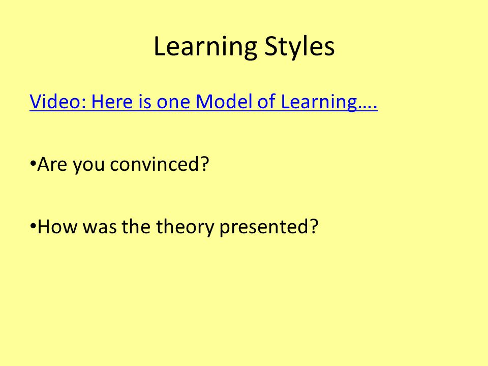 Learning Styles Video: Here is one Model of Learning…. Are you convinced? How was the theory presented?