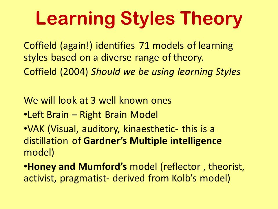 Learning Styles Theory Coffield (again!) identifies 71 models of learning styles based on a diverse range of theory. Coffield (2004) Should we be usin
