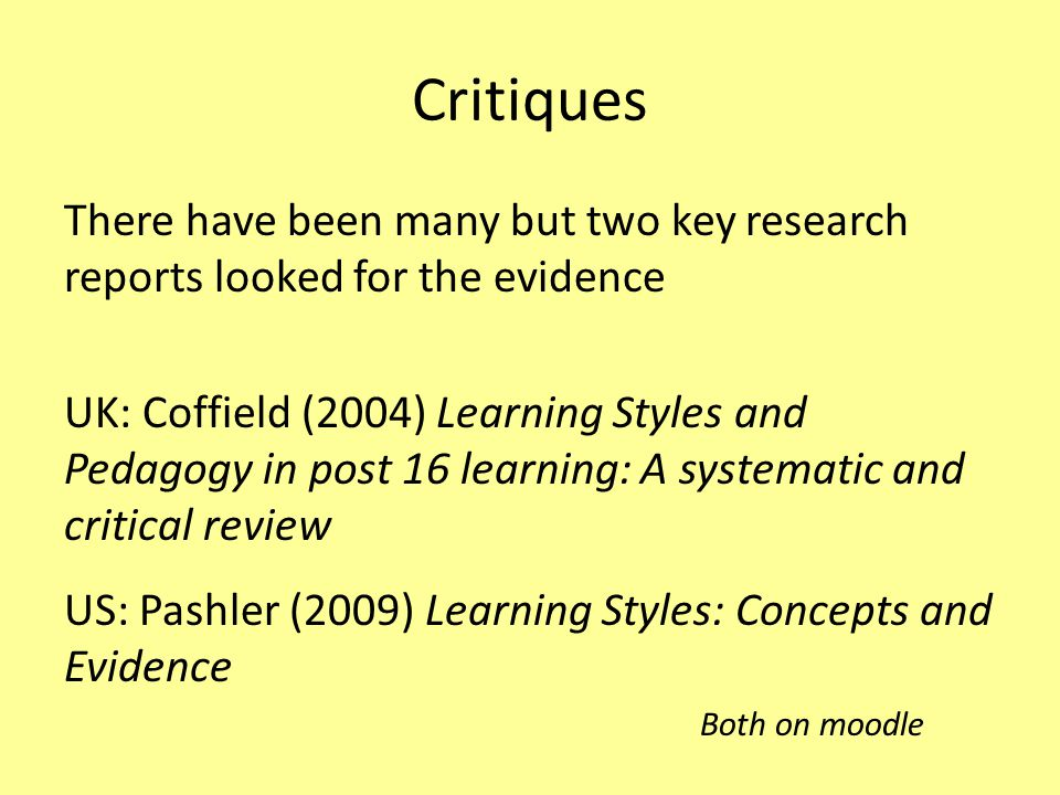 Critiques There have been many but two key research reports looked for the evidence UK: Coffield (2004) Learning Styles and Pedagogy in post 16 learni
