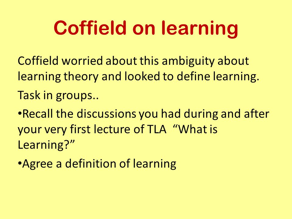 Coffield on learning Coffield worried about this ambiguity about learning theory and looked to define learning. Task in groups.. Recall the discussion