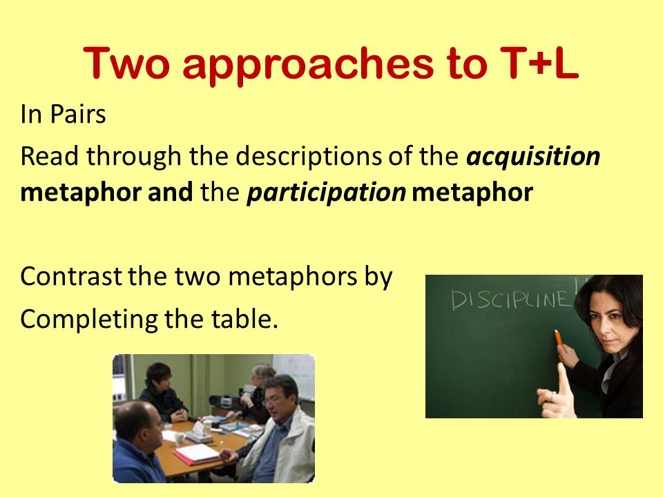 Two approaches to T+L In Pairs Read through the descriptions of the acquisition metaphor and the participation metaphor Contrast the two metaphors by