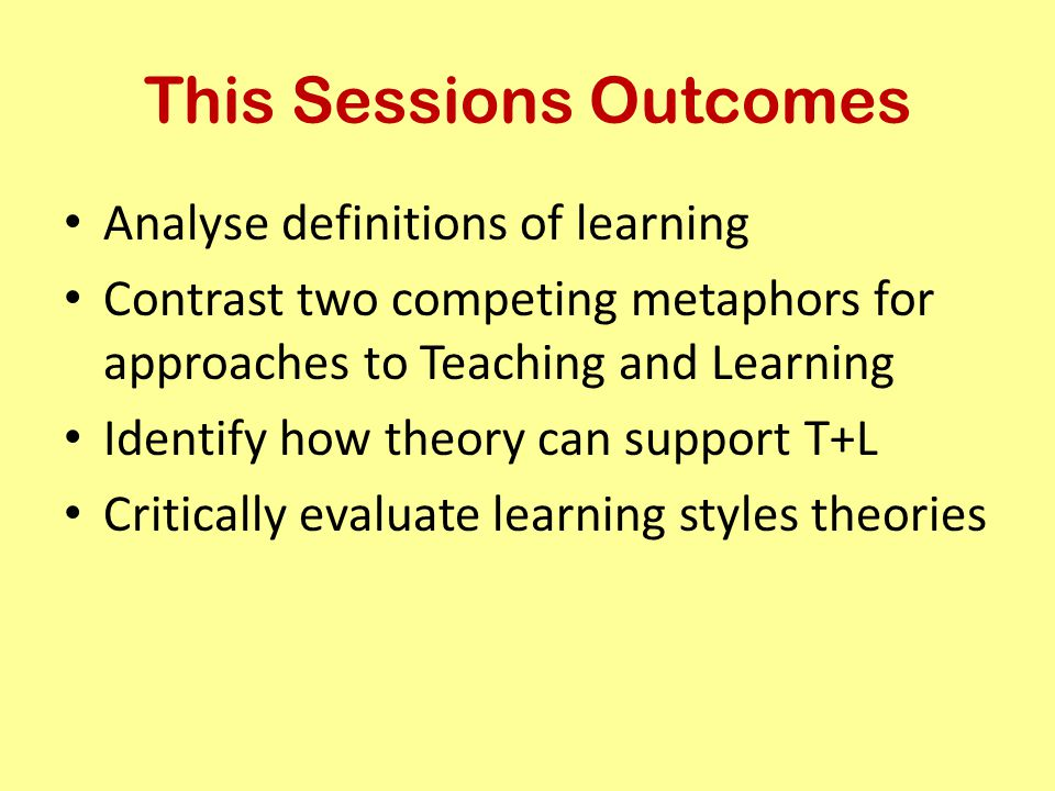 This Sessions Outcomes Analyse definitions of learning Contrast two competing metaphors for approaches to Teaching and Learning Identify how theory ca