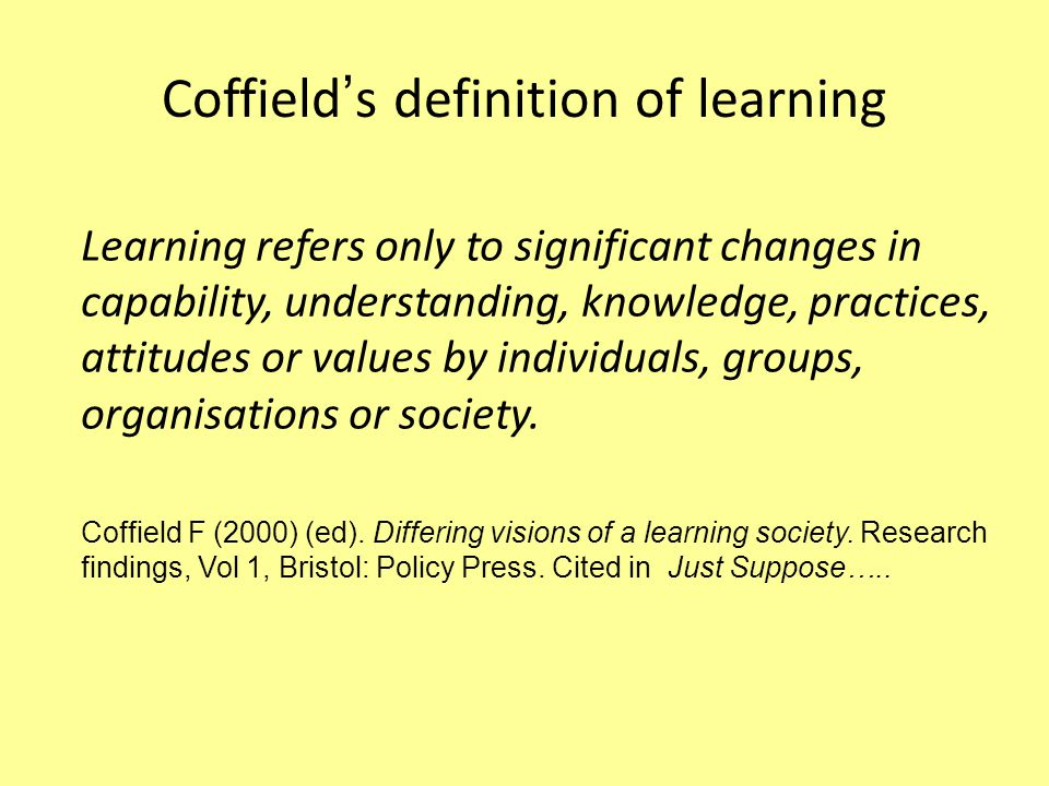Compare your definition to Coffield's Learning refers only to significant changes in capability, understanding, knowledge, practices, attitudes or values by individuals, groups, organisations or society.