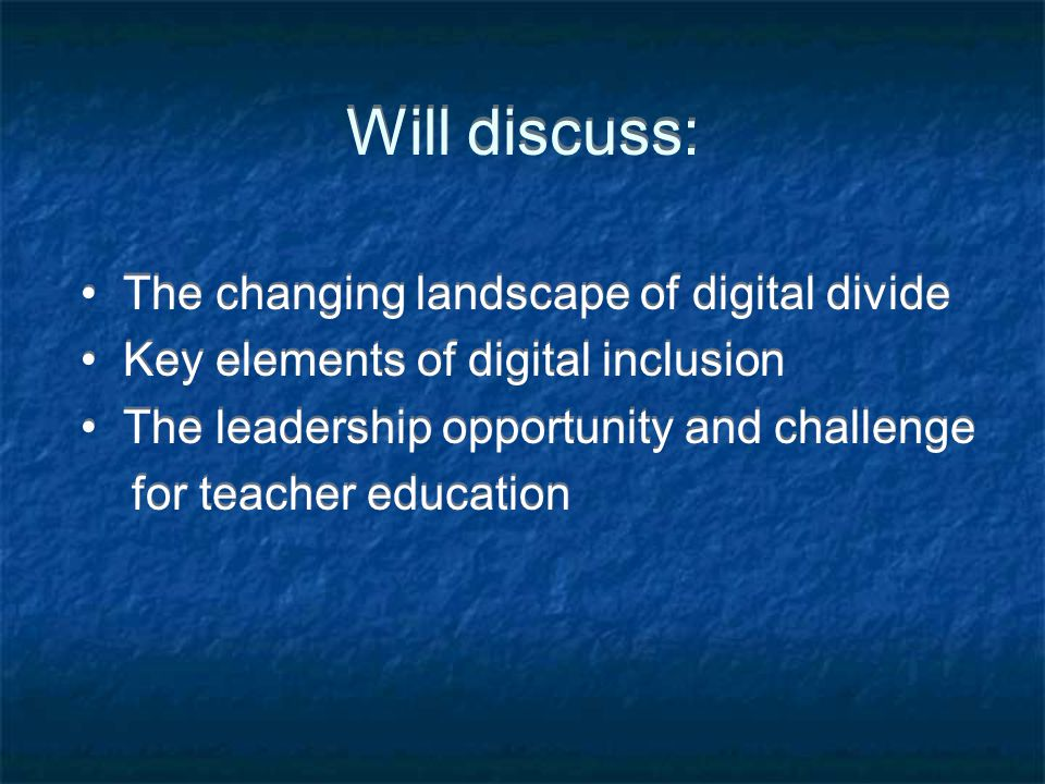 Will discuss: The changing landscape of digital divide Key elements of digital inclusion The leadership opportunity and challenge for teacher education The changing landscape of digital divide Key elements of digital inclusion The leadership opportunity and challenge for teacher education