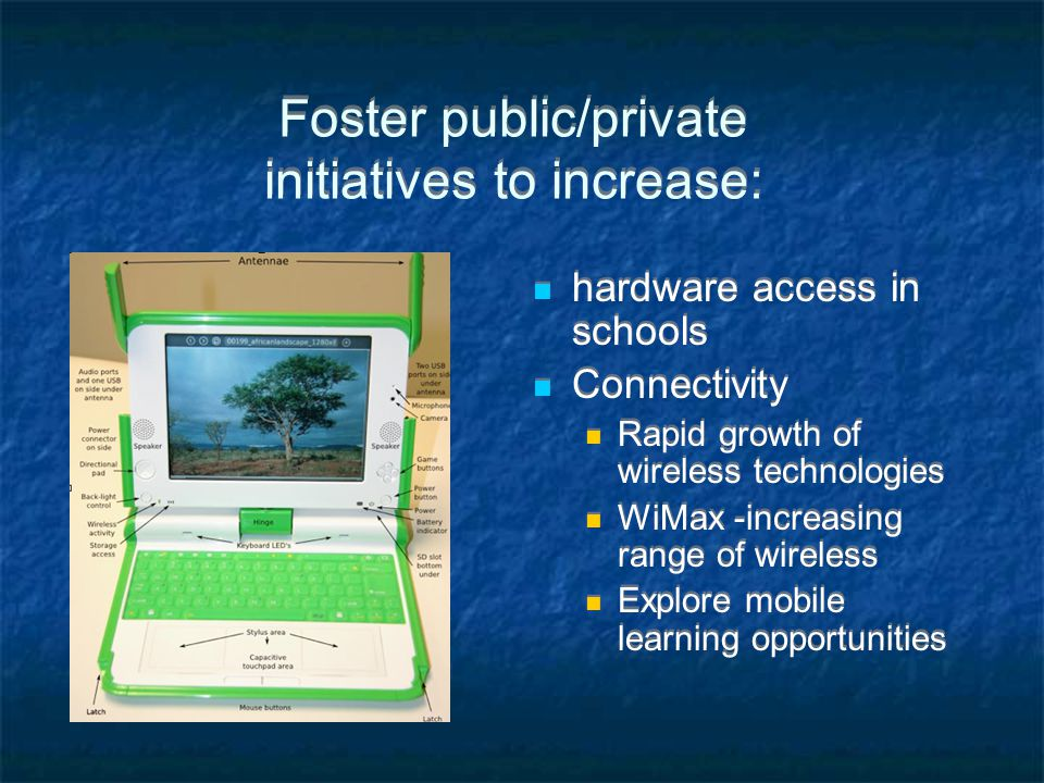 Foster public/private initiatives to increase:. hardware access in schools Connectivity Rapid growth of wireless technologies WiMax -increasing range