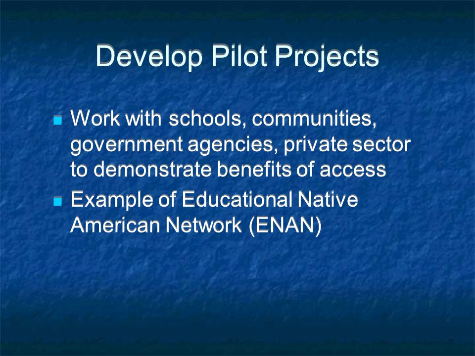 Develop Pilot Projects Work with schools, communities, government agencies, private sector to demonstrate benefits of access Example of Educational Native American Network (ENAN) Work with schools, communities, government agencies, private sector to demonstrate benefits of access Example of Educational Native American Network (ENAN)
