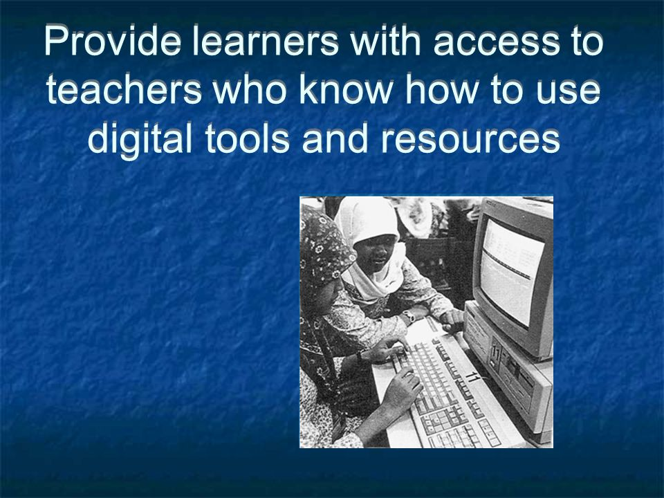 Provide learners with access to teachers who know how to use digital tools and resources