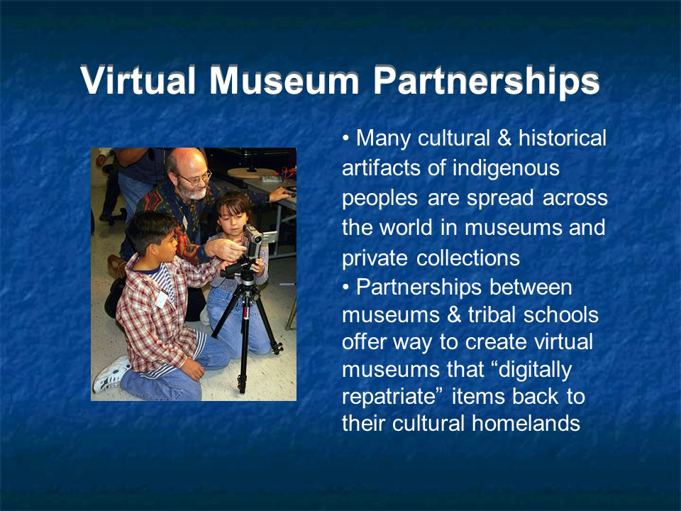 Virtual Museum Partnerships Many cultural & historical artifacts of indigenous peoples are spread across the world in museums and private collections Partnerships between museums & tribal schools offer way to create virtual museums that digitally repatriate items back to their cultural homelands