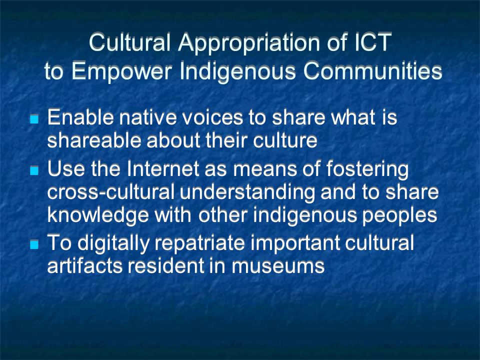 Cultural Appropriation of ICT to Empower Indigenous Communities Enable native voices to share what is shareable about their culture Use the Internet a