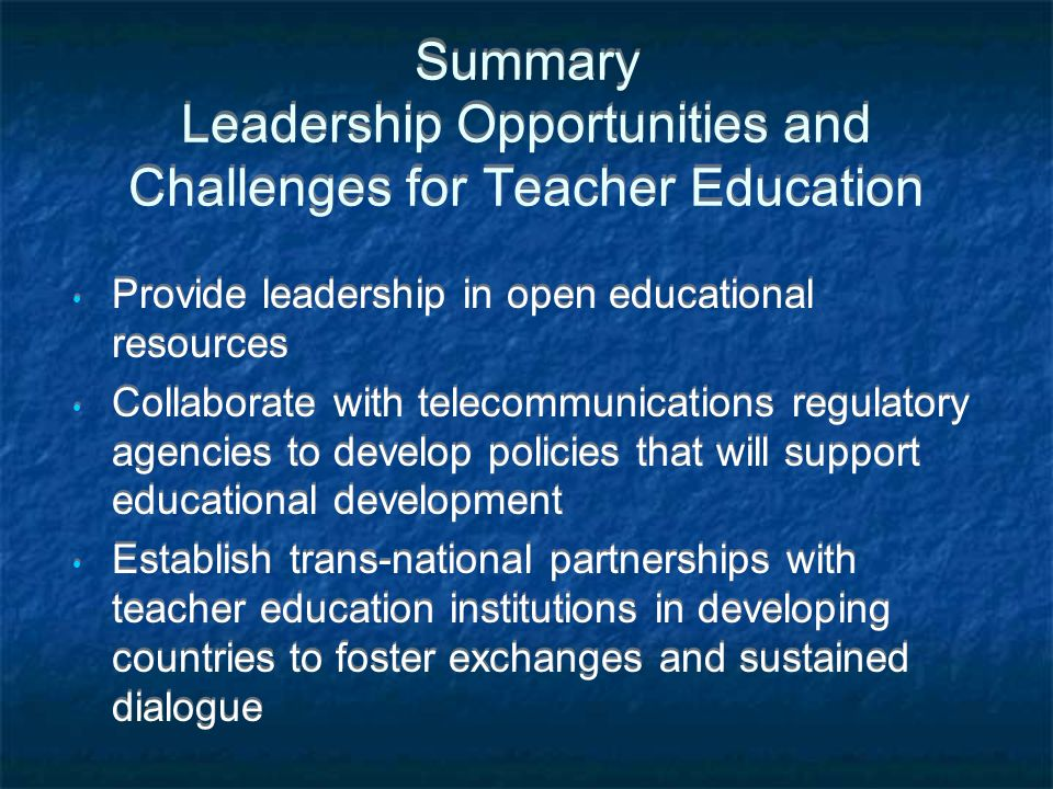 Summary Leadership Opportunities and Challenges for Teacher Education Provide leadership in open educational resources Collaborate with telecommunicat