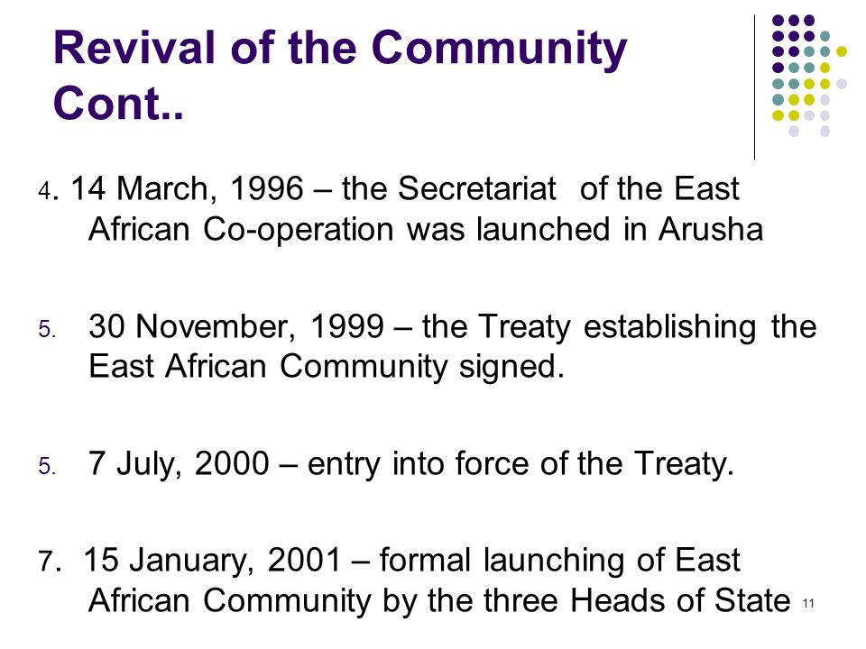 Revival of the Community Cont.. 4. 14 March, 1996 – the Secretariat of the East African Co-operation was launched in Arusha 5. 30 November, 1999 – the