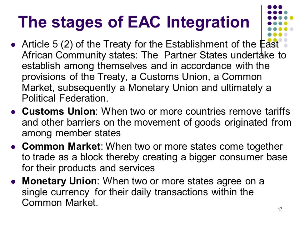 The stages of EAC Integration Article 5 (2) of the Treaty for the Establishment of the East African Community states: The Partner States undertake to