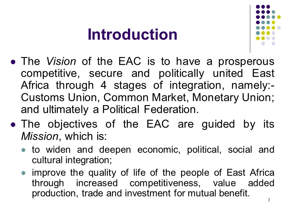 Introduction The Vision of the EAC is to have a prosperous competitive, secure and politically united East Africa through 4 stages of integration, nam