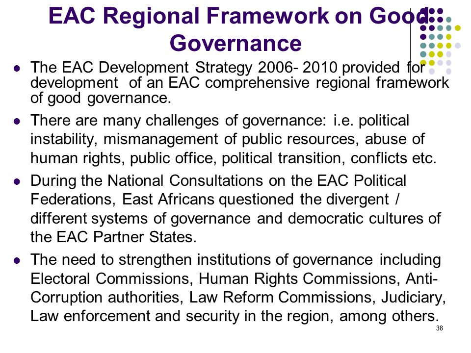 38 EAC Regional Framework on Good Governance The EAC Development Strategy 2006- 2010 provided for development of an EAC comprehensive regional framewo